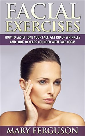 Facial Exercises: How To Easily Tone Your Face, Get Rid Of Wrinkles And Look 10 Years Younger With Face Yoga!