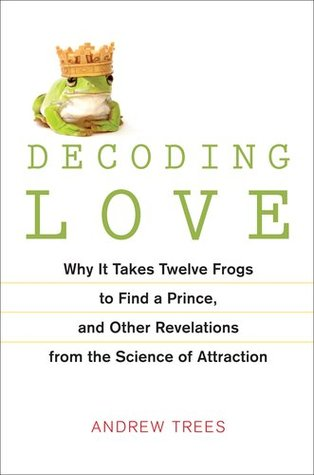 Decoding Love: Why It Takes Twelve Frogs to Find a Prince, and Other Revelations from the Science of Attraction