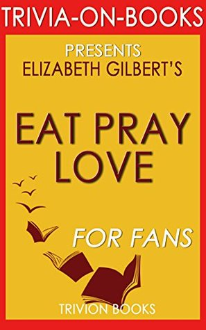 Eat, Pray, Love by Elizabeth Gilbert (Trivia-On-Books): One Woman's Search for Everything Across Italy, India and Indonesia