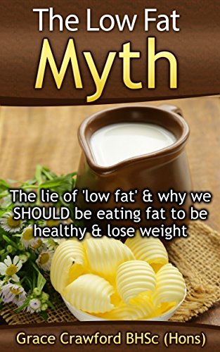 The Low Fat Myth: The lie of low fat, and why we SHOULD be eating fat to be healthy & lose weight (Healthy Living, Empowerment through health & fitness Book 3)