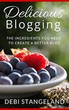 Delicious Blogging: The Ingredients You Need To Create A Better Blog