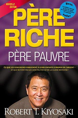 Père riche, père pauvre: Ce que les gens riches enseignent à leurs enfants à propos de l'argent - et que ne font pas les gens pauvres et de la classe moyenne!