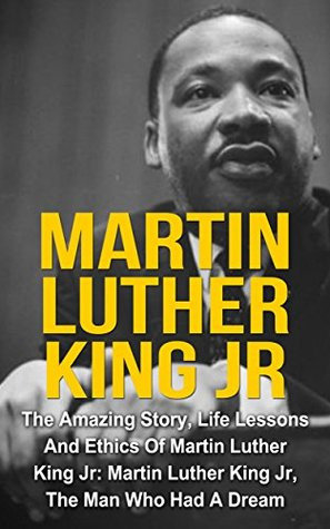 Martin Luther King Jr: The Amazing Story, Life Lessons And Ethics Of Martin Luther King Jr: Martin Luther King Jr - The Man Who Had A Dream