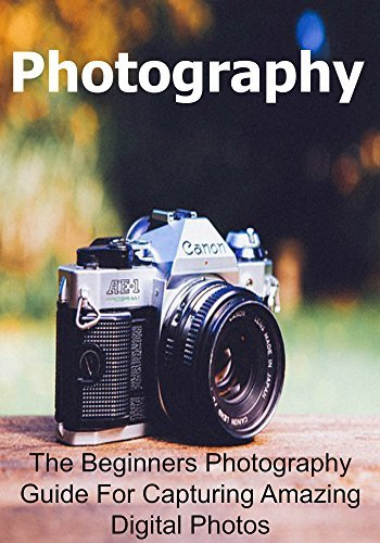Photography: The Beginners Photography Guide For Capturing Amazing Digital Photos: (Photography, Photography Book, Photography Guide, Photography Tips, Photography Techniques)