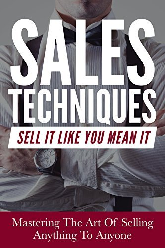 Sales: Sales Techniques: Sell It Like You Mean It - Mastering The Art Of Selling Anything To Anyone