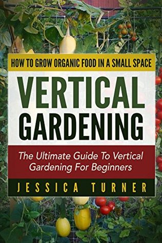 Vertical Gardening: The Ultimate Guide To Vertical Gardening For Beginners - How To Grow Organic Food In A Small Space
