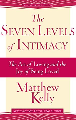The seven levels of intimacy the art of loving and the joy of being the seven levels of intimacy the art of loving and the joy of being loved by matthew kelly fandeluxe Images