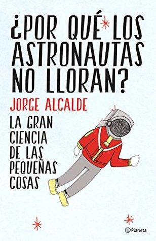 ¿Por qué los astronautas no lloran?: La gran ciencia de las pequeñas cosas