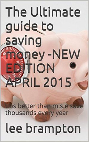 The Ultimate guide to saving money -NEW EDITION APRIL 2015: tips better than m.s.e save thousands every year