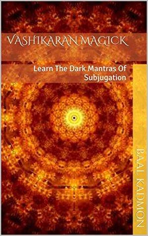 Vashikaran Magick: Learn The Dark Mantras Of Subjugation by Baal Kadmon