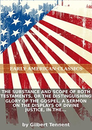 The substance and scope of both Testaments, or The distinguishing glory of the Gospel. A sermon on the displays of divine justice, in the...