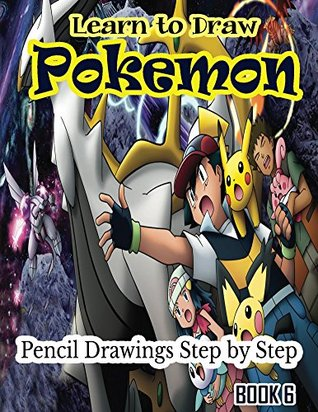 Learn to Draw Pokemon: Pencil Drawings Step by Step Book 6: Pencil Drawing Ideas for Absolute Beginners