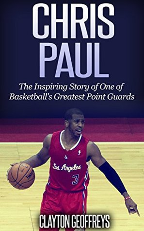 Chris Paul: The Inspiring Story of One of Basketball's Greatest Point Guards (Basketball Biography Books)