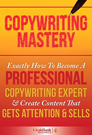Copywriting Mastery: Exactly How To Become A Professional Copywriting Expert & Create Content That Gets Attention & Sells
