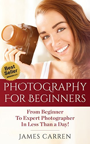 Photography: Photography For Beginners - From Beginner To Expert Photographer In Less Than a Day!