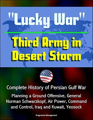 """Lucky War"" Third Army in Desert Storm - Complete History of Persian Gulf War, Planning a Ground Offensive, General Norman Schwarzkopf, Air Power, Command and Control, Iraq and Kuwait, Yeosock"