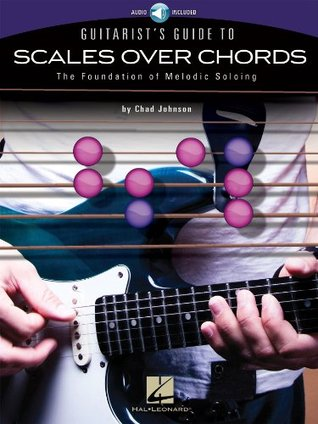 Guitarist's Guide to Scales Over Chords: The Foundation of Melodic Soloing by Chad Johnson