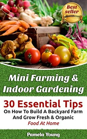 Mini Farming & Indoor Gardening: 30 Essential Tips On How To Build A Backyard Farm And Grow Fresh & Organic Food At Home:
