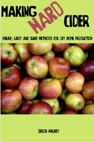 Making Hard Cider: Cheap, Easy and Safe Methods for DIY Home Production