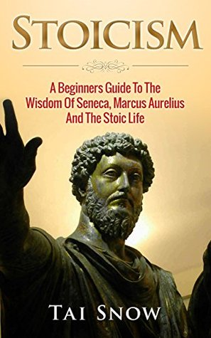 Stoicism: A Beginners Guide To The Wisdom Of Seneca, Marcus Aurelius And The Stoic Life