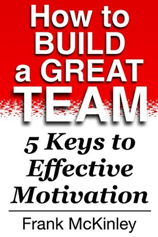 How to Build a Great Team: 5 Keys to Effective Motivation (Teamwork Book 1)