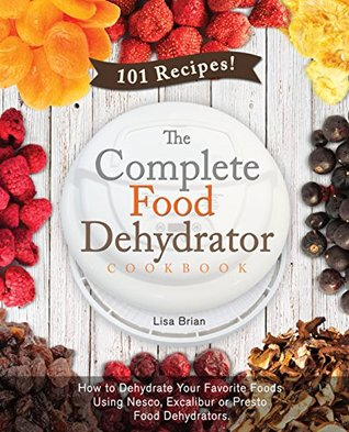 The Complete Food Dehydrator Cookbook: How to Dehydrate Your Favorite Foods Using Nesco, Excalibur or Presto Food Dehydrators, Including 101 Recipes.