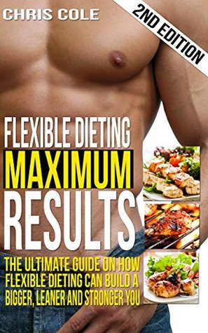 Diet: Flexible Dieting Maximum Results: The Ultimate Guide On How Flexible Dieting Can Build A Bigger, Leaner and Stronger You (Diet, Weight Loss, Fat ... Weight Loss Motivation, Stronger, Shred)