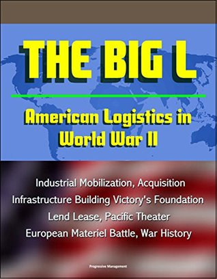 The Big L: American Logistics in World War II - Industrial Mobilization, Acquisition, Infrastructure Building Victory's Foundation, Lend Lease, Pacific Theater, European Materiel Battle, War History