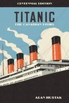 Titanic, the Canadian Story Centennial Edition by Alan Hustak