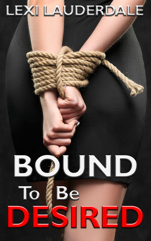 Bound To Be Desired: A BDSM Erotic Romance
