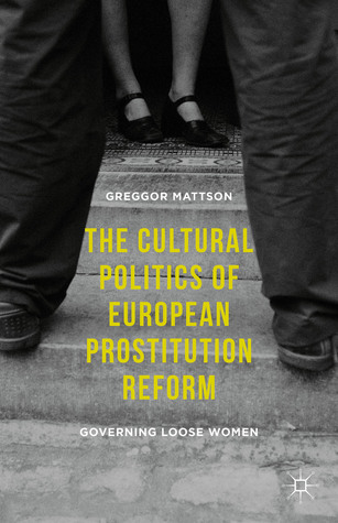 The Cultural Politics of European Prostitution Reform: Governing Loose Women
