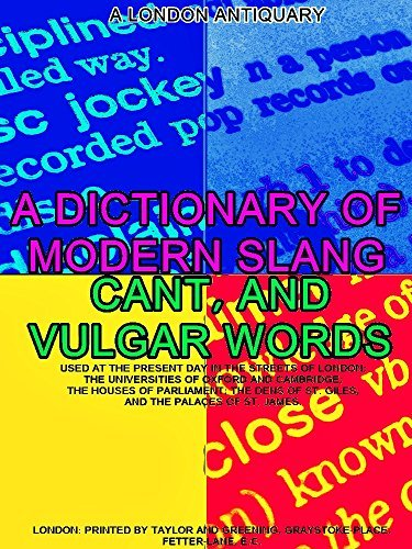 A Dictionary of Slang, Cant, and Vulgar Words: Used at the Present Day in the Streets of London; the Universities of Oxford and Cambridge; the Houses of Parliament; the Dens of St. Giles
