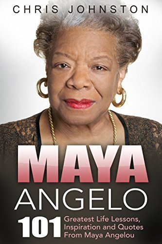 Maya Angelou: 101 Greatest Life Lessons, Inspiration and Quotes from Maya Angelou (I Know Why The Caged Bird Sings, Letter To My Daughter)