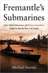 Fremantle's Submarines: How Allied Submariners and Western Australians Helped to Win the War in the Pacific
