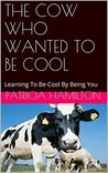 THE COW WHO WANTED TO BE COOL: Learning To Be Cool By Being You