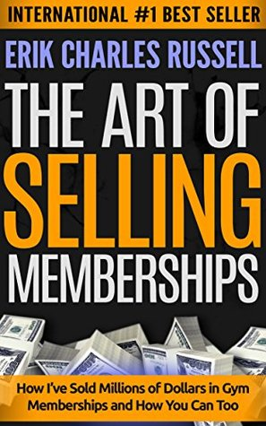 The Art of Selling Memberships: How I've Sold Millions of Dollars in Gym Memberships and How You Can Too