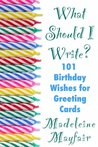 What Should I Write? 101 Birthday Wishes for Greeting Cards by Madeleine Mayfair
