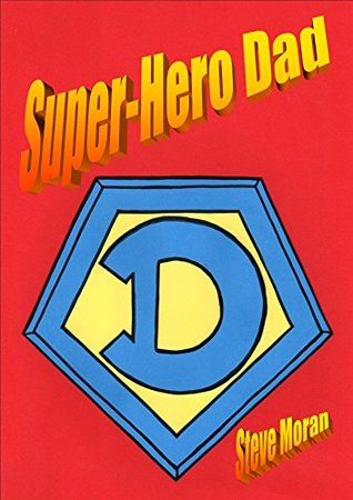 Super-Hero Dad : a book for children age 8/9/10/11/12 (childrens books): ...or...How to Gain Amazing Super-Powers, Fight Aliens, Save the World, and Still be Home for Supper