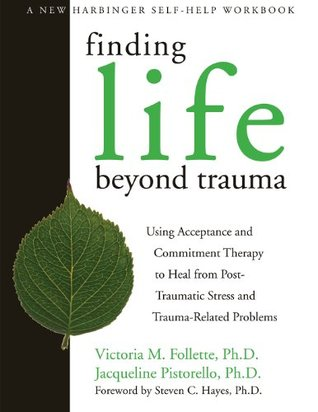 Finding Life Beyond Trauma: Using Acceptance and Commitment Therapy to Heal from Post-Traumatic Stress and Trauma-Related Proble (New Harbinger Self-Help Workbook)