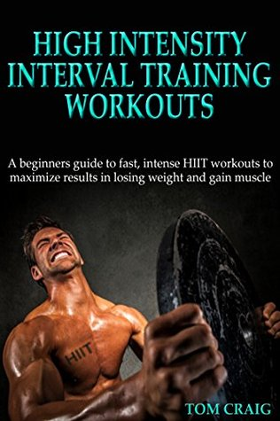 HIIT: High Intensity Interval Training Workout: A Beginners Guide to Fast, Intense HIIT workouts to maximize results in losing weight and gain muscle