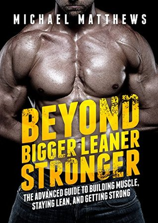 Beyond Bigger Leaner Stronger: The Advanced Guide to Building Muscle, Staying Lean, and Getting Stro