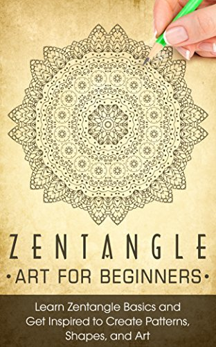 ZENTANGLE: Zentangle Art for Beginners - Learn Zentangle Basics and Get Inspired to Create Patterns, Shapes, and Art - Zentangle for Beginners (Zentangle, ... Zentangle Basics, Zentangle Books)