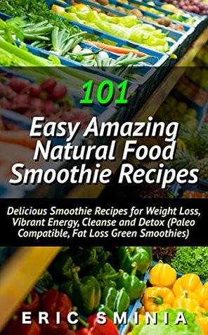 101 Easy Amazing Natural Food Smoothie Recipes Delicious Low