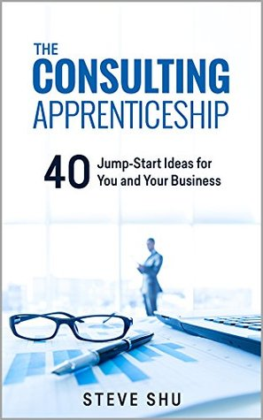 The Consulting Apprenticeship: 40 Jump-Start Ideas for You and Your Business