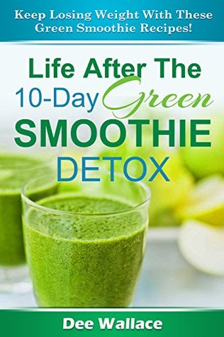 10 Day Green Smoothie Detox: Lose Weight Faster And Cleanse With This 10 Day Green Smoothie Detox Plan