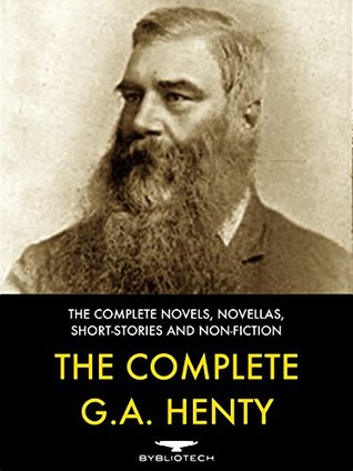The Complete G. A. Henty: The Complete Novels, Novellas, Short-Stories and Non-Fiction