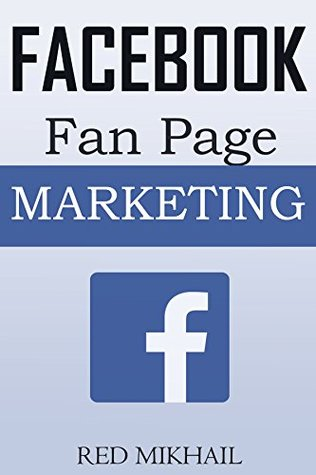 Facebook Fan Page Marketing: How to Use the Power of FB Fan Pages to build a powerful brand, reach customers and build a list of repeat buyers