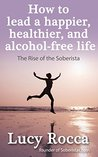 How to lead a happier, healthier, and alcohol-free life: The Rise of the Soberista (Addiction Recovery series Book 5)
