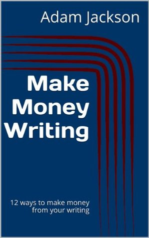 Make Money Writing: 12 ways to make money from your writing