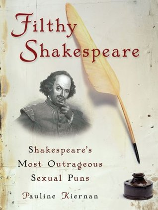 Ebook Filthy Shakespeare: Shakespeare's Most Outrageous Sexual Puns by Pauline Kiernan DOC!